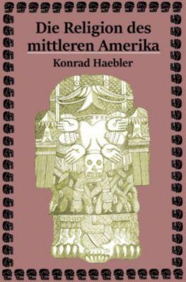 Die Religion des mittleren Amerika - Konrad Haebler |