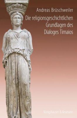 Die religionsgeschichtlichen Grundlagen des Dialoges Timaios, Andreas Brüschweiler