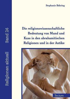 Die religionswissenschaftliche Bedeutung von Mund und Kuss in den abrahamitischen Religionen und in der Antike - Stephanie Bähring |
