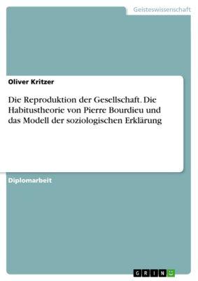 Die Reproduktion der Gesellschaft. Die Habitustheorie von Pierre Bourdieu und das Modell der soziologischen Erklärung, Oliver Kritzer