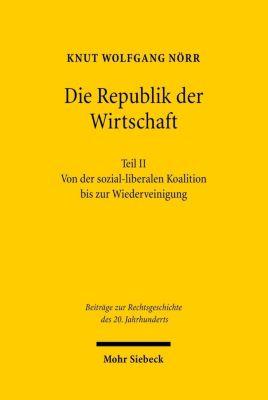 Die Republik der Wirtschaft: Tl.2 Von der sozial-liberalen Koalition bis zur Wiedervereinigung, Knut W Nörr