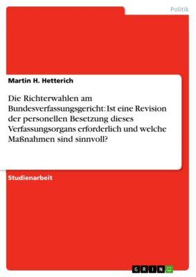 Die Richterwahlen am Bundesverfassungsgericht: Ist eine Revision der personellen Besetzung dieses Verfassungsorgans erforderlich und welche Maßnahmen sind sinnvoll?, Martin H. Hetterich