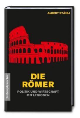 Die Römer: Politik und Wirtschaft mit Legionen, Albert Stähli