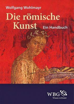Die römische Kunst - Wolfgang Wohlmayr |