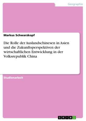 Die Rolle der Auslandschinesen in Asien und die Zukunftsperspektiven der wirtschaftlichen Entwicklung in der Volksrepublik China, Markus Schwarzkopf