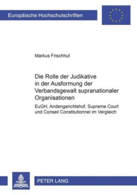 Die Rolle der Judikative in der Ausformung der Verbandsgewalt supranationaler Organisationen, Markus Frischhut