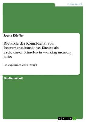 Die Rolle der Komplexität von Instrumentalmusik bei Einsatz als irrelevanter Stimulus in working memory tasks, Joana Dörfler