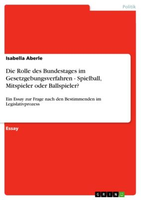 Die Rolle des Bundestages im Gesetzgebungsverfahren - Spielball, Mitspieler oder Ballspieler?, Isabella Aberle