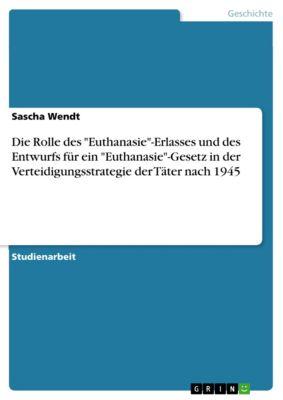 Die Rolle des Euthanasie-Erlasses und des Entwurfs für ein Euthanasie-Gesetz in der Verteidigungsstrategie der Täter nach 1945, Sascha Wendt