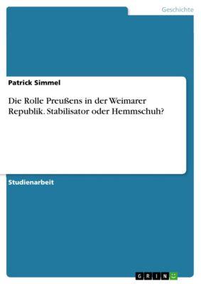 Die Rolle Preußens in der Weimarer Republik. Stabilisator oder Hemmschuh?, Patrick Simmel