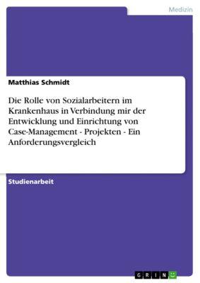 Die Rolle von Sozialarbeitern im Krankenhaus in Verbindung mir der Entwicklung und Einrichtung von Case-Management - Projekten - Ein Anforderungsvergleich, Matthias Schmidt