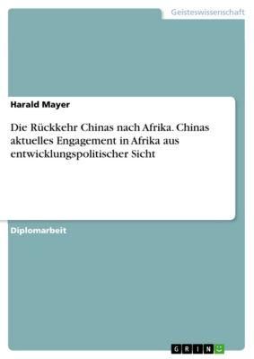 Die Rückkehr Chinas nach Afrika. Chinas aktuelles Engagement in Afrika aus entwicklungspolitischer Sicht, Harald Mayer