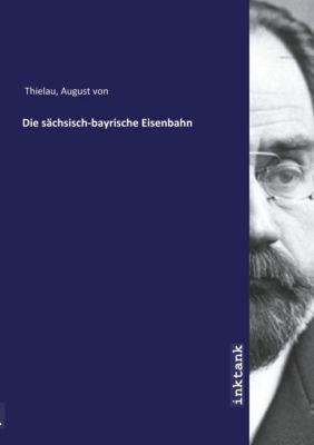 Die sächsisch-bayrische Eisenbahn - August von Thielau |