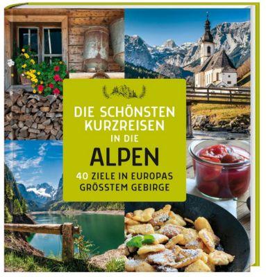 Die schönsten Kurzreisen in die Alpen - 40 Ziele in Europas grösstem Gebirge