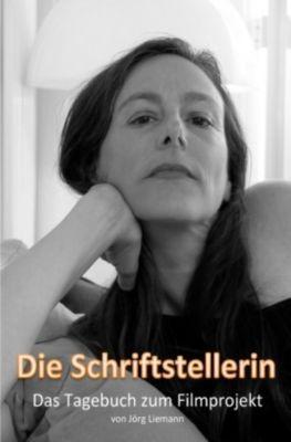 Die Schriftstellerin - Das Tagebuch zum Filmprojekt - Jörg Liemann |