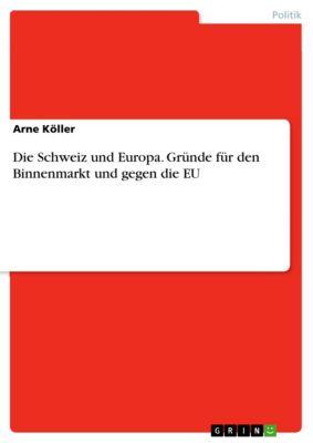 Die Schweiz und Europa. Gründe für den Binnenmarkt und gegen die EU, Arne Köller
