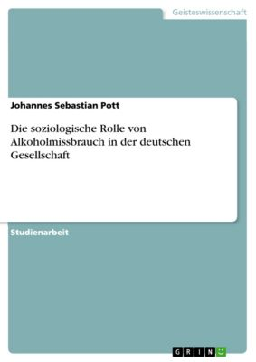 Die soziologische Rolle von Alkoholmissbrauch in der deutschen Gesellschaft, Johannes Sebastian Pott
