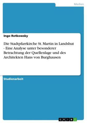 Die Stadtpfarrkirche St. Martin in Landshut -  Eine Analyse unter besonderer Betrachtung der Quellenlage und des Architekten Hans von Burghausen, Ingo Rotkowsky