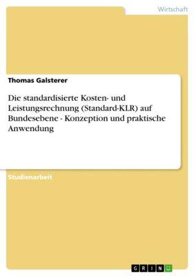 Die standardisierte Kosten- und Leistungsrechnung (Standard-KLR) auf Bundesebene - Konzeption und praktische Anwendung, Thomas Galsterer