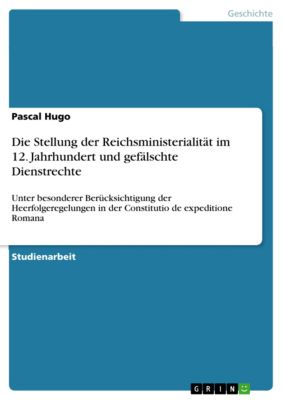 Die Stellung der Reichsministerialität im 12. Jahrhundert und gefälschte Dienstrechte, Pascal Hugo