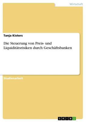 Die Steuerung von Preis- und Liquiditätsrisiken durch Geschäftsbanken, Tanja Kisters