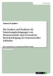 Die Struktur und Funktion die Entstehungsbedingungen von Homosexualität unter besonderer Berücksichtigung der homosexuellen Subkultur, Tamara Di Quattro