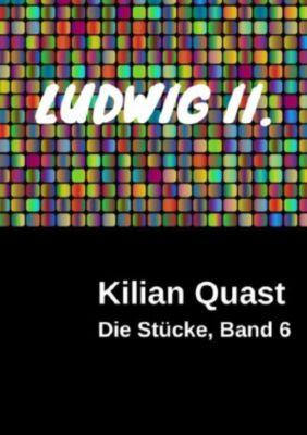 Die Stücke, Band 6 - LUDWIG II. - Kilian Quast |