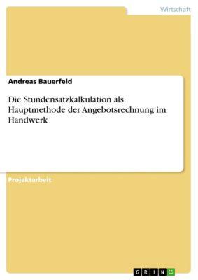 Die Stundensatzkalkulation als Hauptmethode der Angebotsrechnung im Handwerk, Andreas Bauerfeld
