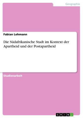 Die Südafrikanische Stadt im Kontext der Apartheid und der Postapartheid, Fabian Lehmann
