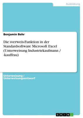 Die sverweis-Funktion in der Standardsoftware Microsoft Excel (Unterweisung Industriekaufmann / -kauffrau), Benjamin Behr