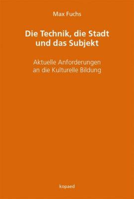 Die Technik, die Stadt und das Subjekt - Max Fuchs |