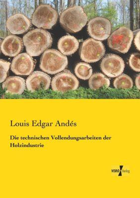 Die technischen Vollendungsarbeiten der Holzindustrie - Louis Edgar Andés |