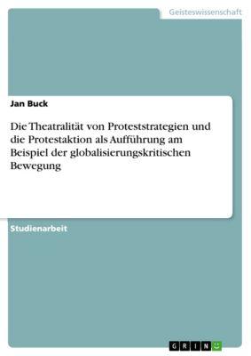 Die Theatralität von Proteststrategien und die Protestaktion als Aufführung am Beispiel der globalisierungskritischen Bewegung, Jan Buck