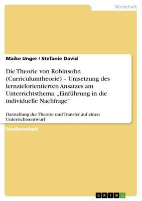 """Die Theorie von Robinsohn (Curriculumtheorie) – Umsetzung des lernzielorientierten Ansatzes am Unterrichtsthema: """"Einführung in die individuelle Nachfrage"""", Maike Unger, Stefanie David"""