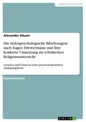 Die tiefenpsychologische Bibelexegese nach Eugen Drewermann und ihre konkrete Umsetzung im schulischen Religionsunterricht, Alexander Häuser