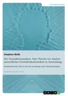 Die Transaktionsanalyse. Eine Theorie zur Analyse menschlicher Persönlichkeitsstruktur in Anwendung, Stephan Walk