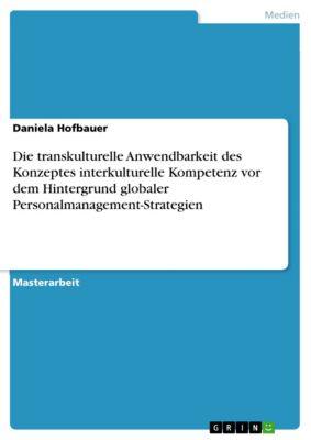 Die transkulturelle Anwendbarkeit des Konzeptes interkulturelle Kompetenz vor dem Hintergrund globaler Personalmanagement-Strategien, Daniela Hofbauer