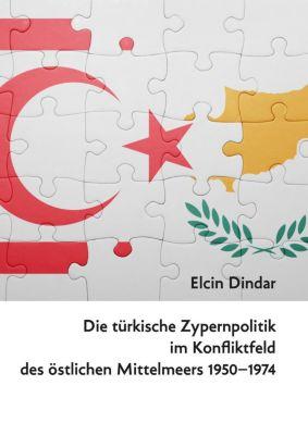 Die türkische Zypernpolitik im Konfliktfeld des östlichen Mittelmeers 1950-1974, Elcin Dindar