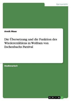 Die Übersetzung und die Funktion des Wiedererzählens in Wolfram von Eschenbachs Parzival, Annik Maas
