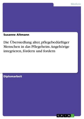 Die Übersiedlung alter, pflegebedürftiger Menschen in das Pflegeheim. Angehörige integrieren, fördern und fordern, Susanne Altmann