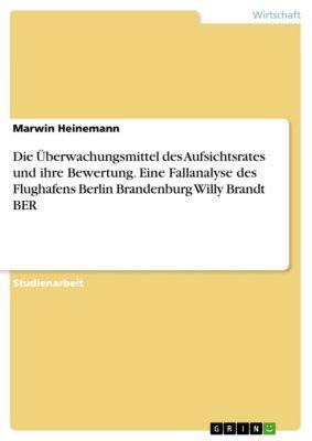 Die Überwachungsmittel des Aufsichtsrates und ihre Bewertung. Eine Fallanalyse des Flughafens Berlin Brandenburg Willy Brandt BER, Marwin Heinemann