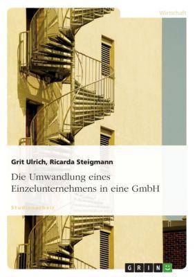 Die Umwandlung eines Einzelunternehmens in eine GmbH, Ricarda Steigmann, Grit Ulrich