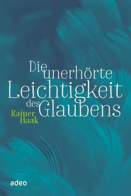 Die unerhörte Leichtigkeit des Glaubens, Rainer Haak