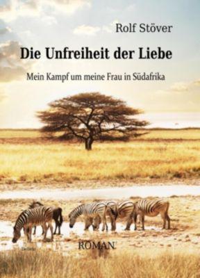 Die Unfreiheit der Liebe - Mein Kampf um meine Frau in Südafrika, Rolf Stöver
