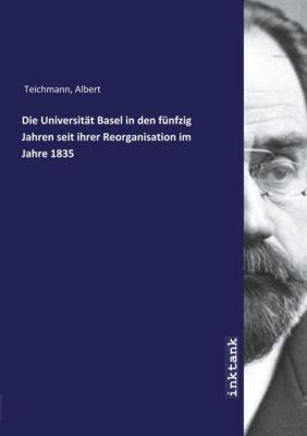 Die Universität Basel in den fünfzig Jahren seit ihrer Reorganisation im Jahre 1835 - Albert Teichmann |