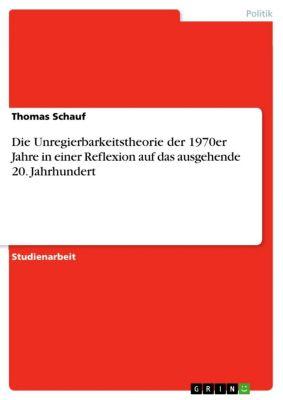 Die Unregierbarkeitstheorie der 1970er Jahre in einer Reflexion auf das ausgehende 20. Jahrhundert, Thomas Schauf