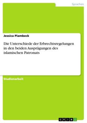 Die Unterschiede der Erbrechtsregelungen in den beiden Ausprägungen des islamischen Patronats, Jessica Plambeck