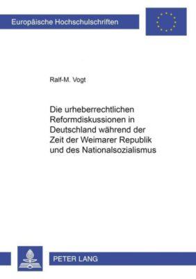 Die urheberrechtlichen Reformdiskussionen in Deutschland während der Zeit der Weimarer Republik und des Nationalsozialismus, Ralf-M. Vogt