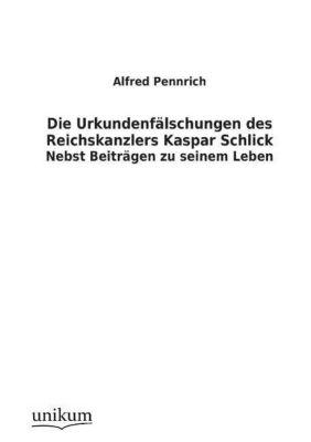 Die Urkundenfälschungen des Reichskanzlers Kaspar Schlick, Alfred Pennrich