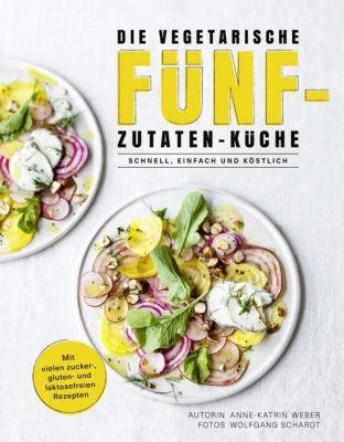 Die vegetarische Fünf-Zutaten-Küche - Anne-Katrin Weber |